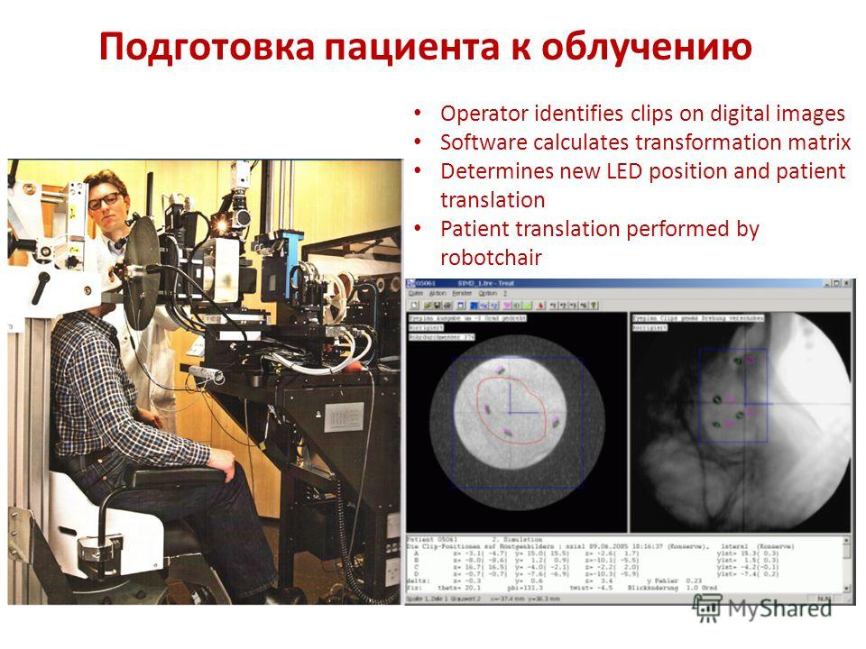 Подготовка пациента к облучению Operator identifies clips on digital images Software calculates transformation matrix Determines new LED position and patient translation Patient translation performed by robotchair