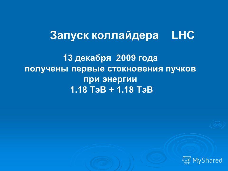 Запуск коллайдера LHC 13 декабря 2009 года получены первые стокновения пучков при энергии 1.18 ТэВ + 1.18 ТэВ
