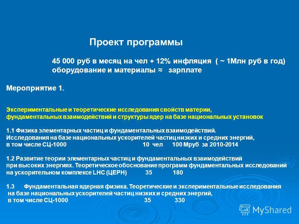 Проект программы 45 000 руб в месяц на чел + 12% инфляция ( ~ 1Млн руб в год) оборудование и материалы зарплате Мероприятие 1. Экспериментальные и теоретические исследования свойств материи, фундаментальных взаимодействий и структуры ядер на базе нац