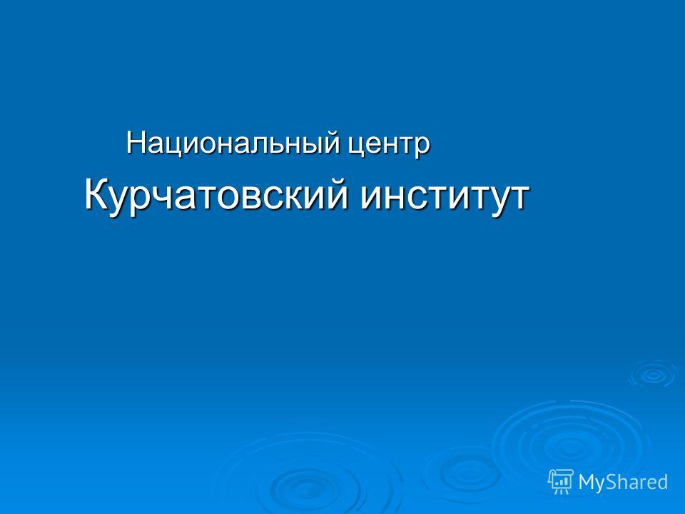 Национальный центр Национальный центр Курчатовский институт Курчатовский институт