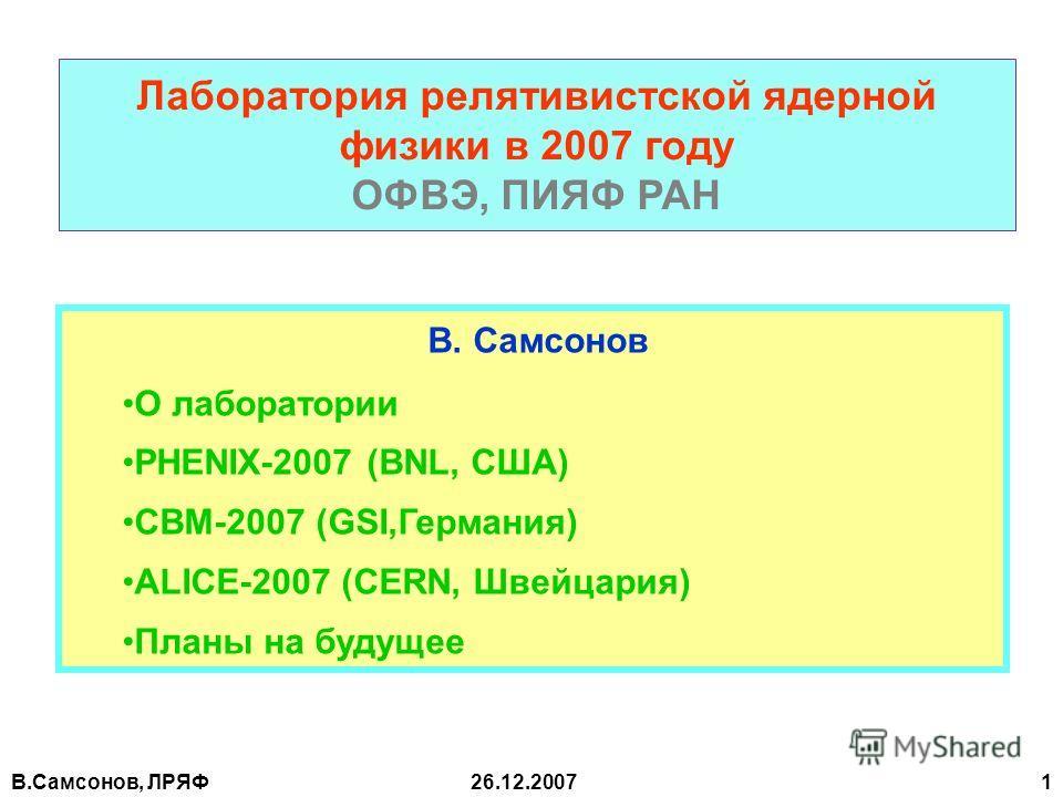 В.Самсонов, ЛРЯФ26.12.2007 1 Лаборатория релятивистской ядерной физики в 2007 году ОФВЭ, ПИЯФ РАН В. Самсонов О лаборатории PHENIX-2007 (BNL, США) СВМ-2007 (GSI,Германия) ALICE-2007 (CERN, Швейцария) Планы на будущее