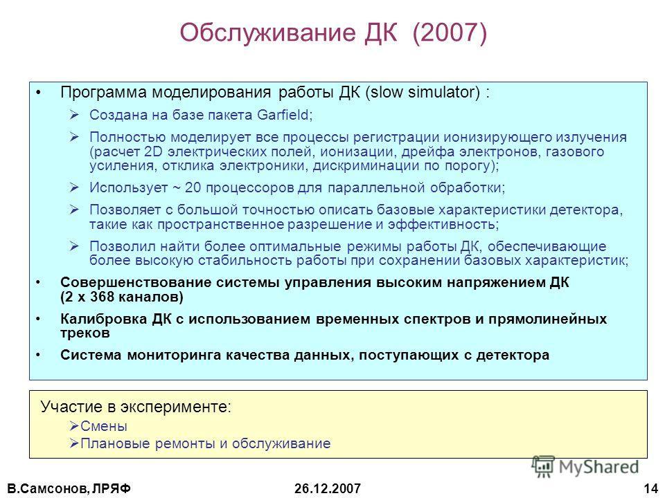 В.Самсонов, ЛРЯФ26.12.2007 14 Обслуживание ДК (2007) Программа моделирования работы ДК (slow simulator) : Создана на базе пакета Garfield; Полностью моделирует все процессы регистрации ионизирующего излучения (расчет 2D электрических полей, ионизации