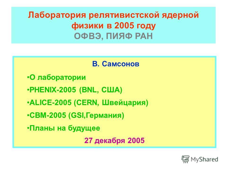 Лаборатория релятивистской ядерной физики в 2005 году ОФВЭ, ПИЯФ РАН В. Самсонов О лаборатории PHENIX-2005 (BNL, США) ALICE-2005 (CERN, Швейцария) СВМ-2005 (GSI,Германия) Планы на будущее 27 декабря 2005