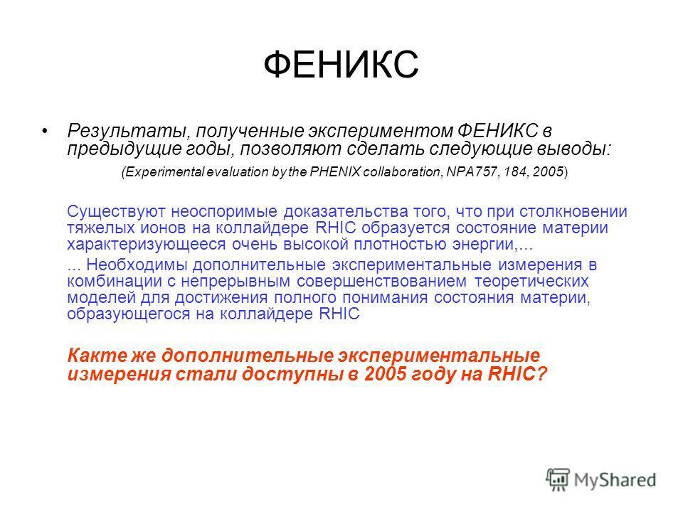 ФЕНИКС Результаты, полученные экспериментом ФЕНИКС в предыдущие годы, позволяют сделать следующие выводы: (Experimental evaluation by the PHENIX collaboration, NPA757, 184, 2005) Существуют неоспоримые доказательства того, что при столкновении тяжелы