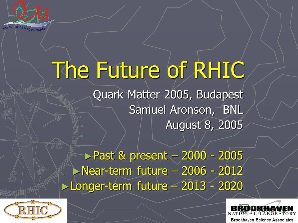 Brookhaven Science Associates The Future of RHIC Quark Matter 2005, Budapest Samuel Aronson, BNL August 8, 2005 Past & present – 2000 - 2005 Past & present – 2000 - 2005 Near-term future – 2006 - 2012 Near-term future – 2006 - 2012 Longer-term future