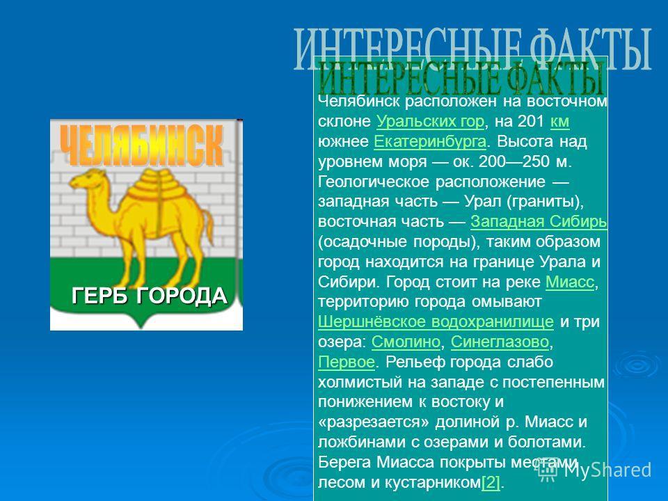ГЕРБ ГОРОДА Челябинск расположен на восточном склоне Уральских гор, на 201 км южнее Екатеринбурга. Высота над уровнем моря ок. 200250 м. Геологическое расположение западная часть Урал (граниты), восточная часть Западная Сибирь (осадочные породы), так