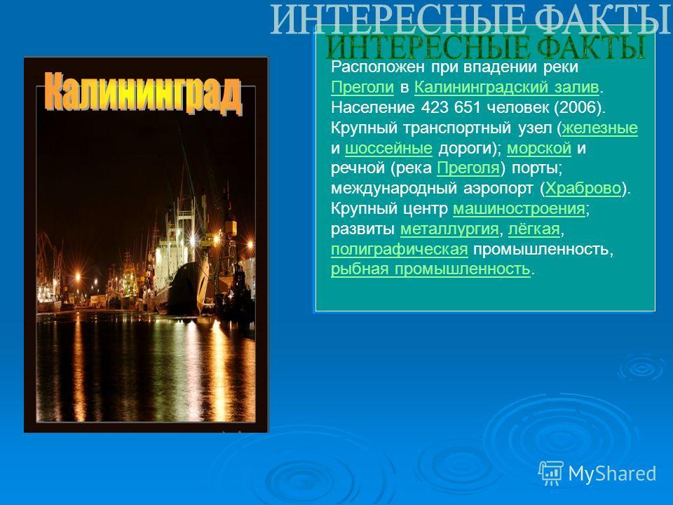 Расположен при впадении реки Преголи в Калининградский залив. Население 423 651 человек (2006). Крупный транспортный узел (железные и шоссейные дороги); морской и речной (река Преголя) порты; международный аэропорт (Храброво). Крупный центр машиностр
