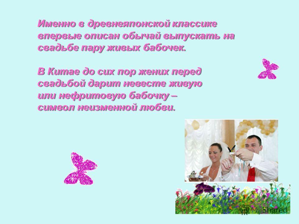 Именно в древнеяпонской классике впервые описан обычай выпускать на свадьбе пару живых бабочек. В Китае до сих пор жених перед свадьбой дарит невесте живую или нефритовую бабочку – символ неизменной любви. Именно в древнеяпонской классике впервые опи