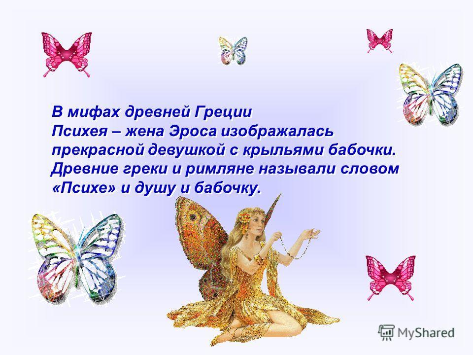 В мифах древней Греции Психея – жена Эроса изображалась прекрасной девушкой с крыльями бабочки. Древние греки и римляне называли словом «Психе» и душу и бабочку. В мифах древней Греции Психея – жена Эроса изображалась прекрасной девушкой с крыльями б