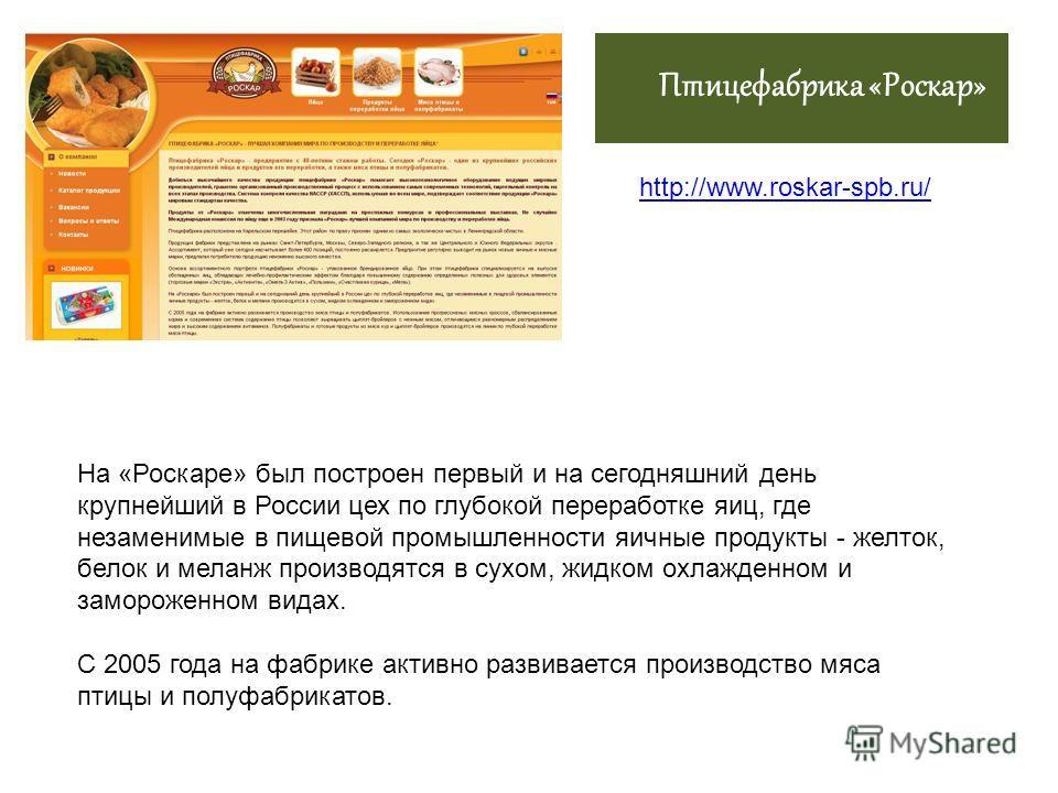 Птицефабрика «Роскар» http://www.roskar-spb.ru/ На «Роскаре» был построен первый и на сегодняшний день крупнейший в России цех по глубокой переработке яиц, где незаменимые в пищевой промышленности яичные продукты - желток, белок и меланж производятся