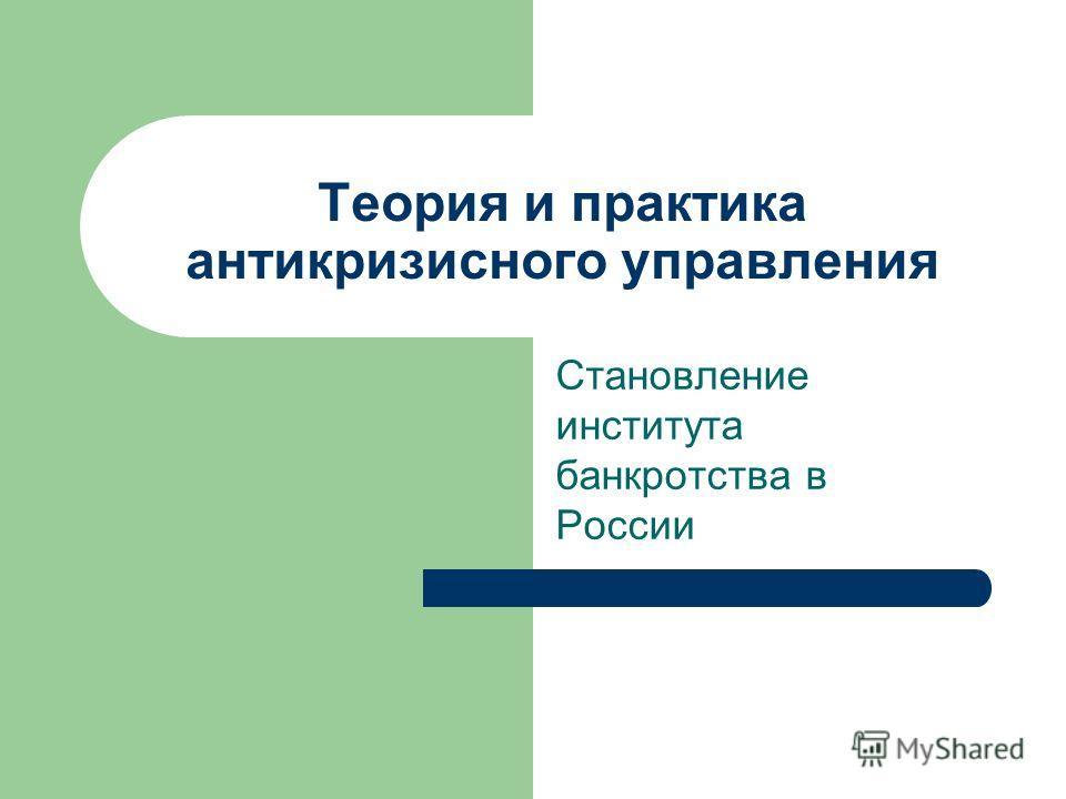Теория и практика антикризисного управления Становление института банкротства в России