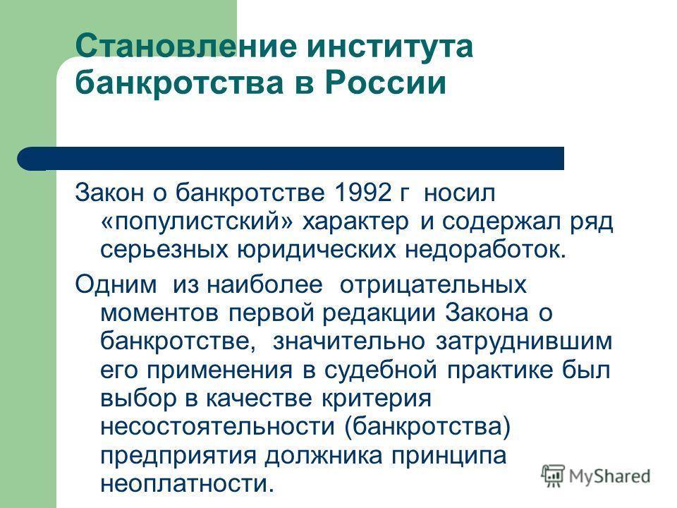 Становление института банкротства в России Закон о банкротстве 1992 г носил «популистский» характер и содержал ряд серьезных юридических недоработок. Одним из наиболее отрицательных моментов первой редакции Закона о банкротстве, значительно затруднив