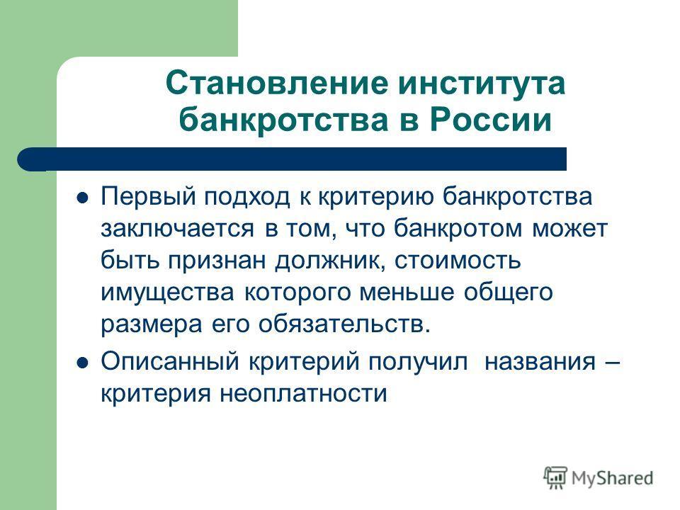 Становление института банкротства в России Первый подход к критерию банкротства заключается в том, что банкротом может быть признан должник, стоимость имущества которого меньше общего размера его обязательств. Описанный критерий получил названия – кр