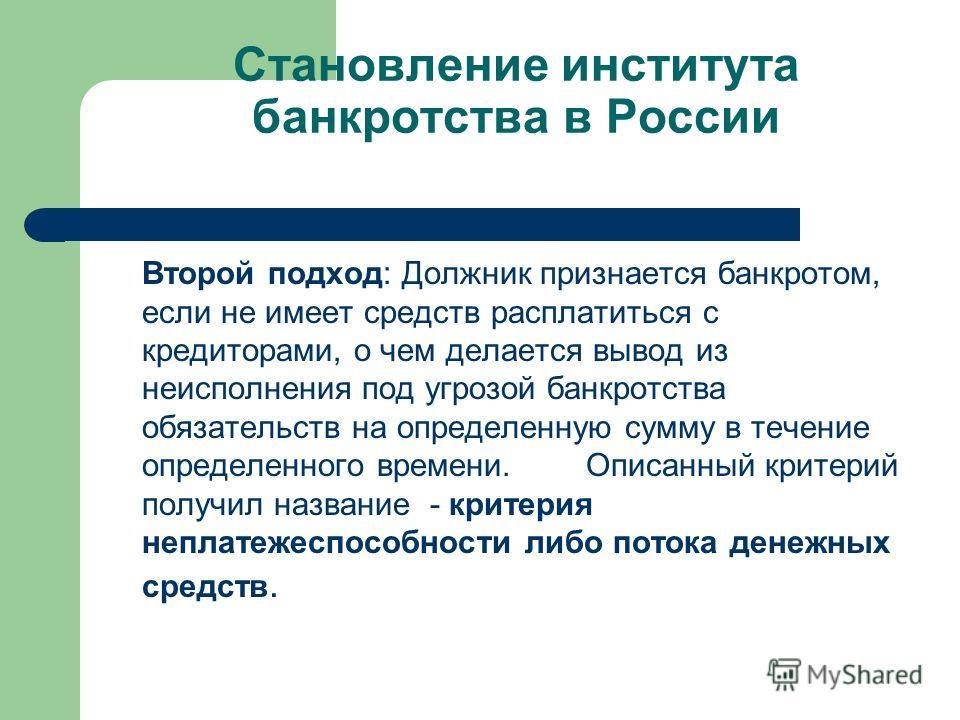 Становление института банкротства в России Второй подход: Должник признается банкротом, если не имеет средств расплатиться с кредиторами, о чем делается вывод из неисполнения под угрозой банкротства обязательств на определенную сумму в течение опреде