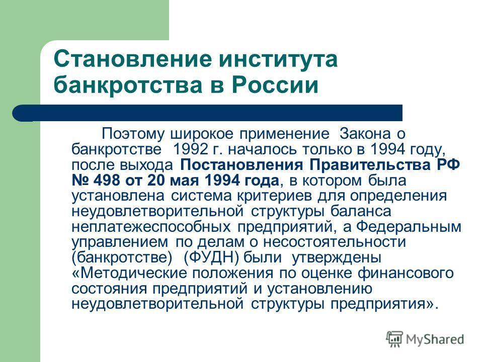 Становление института банкротства в России Поэтому широкое применение Закона о банкротстве 1992 г. началось только в 1994 году, после выхода Постановления Правительства РФ 498 от 20 мая 1994 года, в котором была установлена система критериев для опре