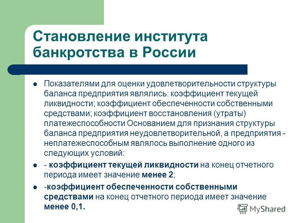Становление института банкротства в России Показателями для оценки удовлетворительности структуры баланса предприятия являлись: коэффициент текущей ликвидности; коэффициент обеспеченности собственными средствами; коэффициент восстановления (утраты) п