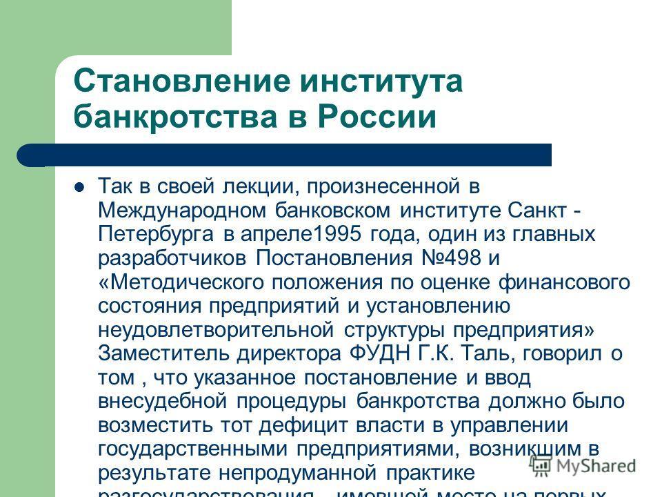 Становление института банкротства в России Так в своей лекции, произнесенной в Международном банковском институте Санкт - Петербурга в апреле1995 года, один из главных разработчиков Постановления 498 и «Методического положения по оценке финансового с