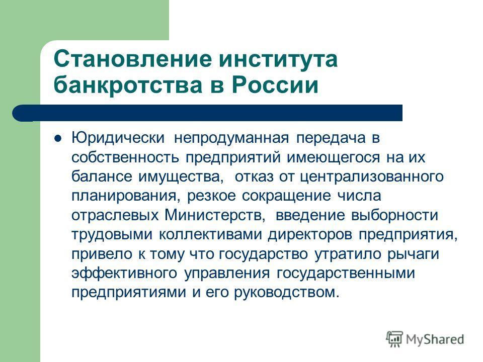 Становление института банкротства в России Юридически непродуманная передача в собственность предприятий имеющегося на их балансе имущества, отказ от централизованного планирования, резкое сокращение числа отраслевых Министерств, введение выборности