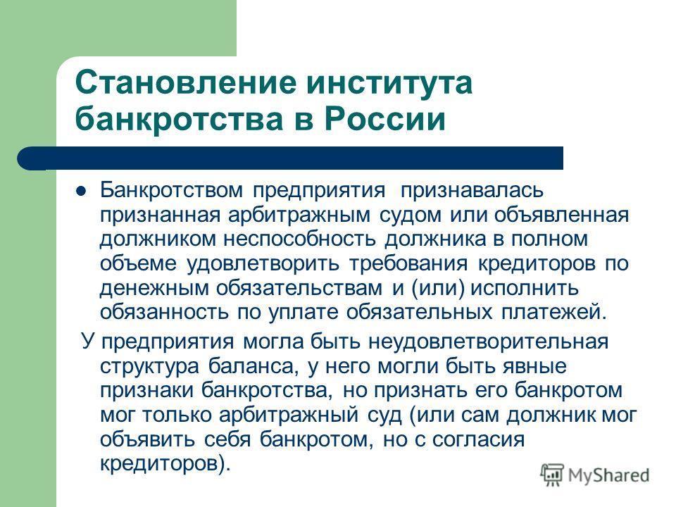 Становление института банкротства в России Банкротством предприятия признавалась признанная арбитражным судом или объявленная должником неспособность должника в полном объеме удовлетворить требования кредиторов по денежным обязательствам и (или) испо