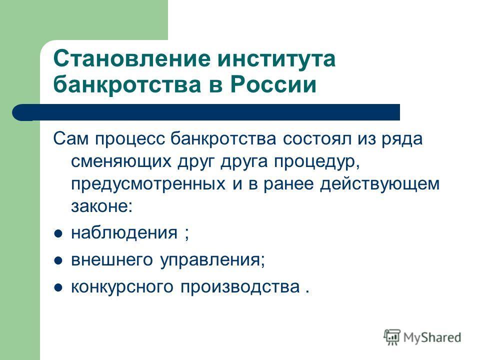 Становление института банкротства в России Сам процесс банкротства состоял из ряда сменяющих друг друга процедур, предусмотренных и в ранее действующем законе: наблюдения ; внешнего управления; конкурсного производства.
