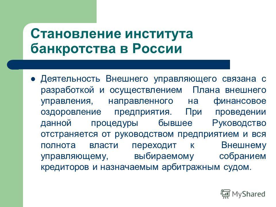 Становление института банкротства в России Деятельность Внешнего управляющего связана с разработкой и осуществлением Плана внешнего управления, направленного на финансовое оздоровление предприятия. При проведении данной процедуры бывшее Руководство о
