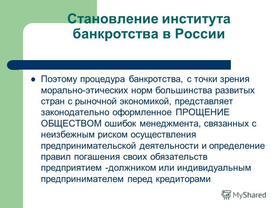 Становление института банкротства в России Поэтому процедура банкротства, с точки зрения морально-этических норм большинства развитых стран с рыночной экономикой, представляет законодательно оформленное ПРОЩЕНИЕ ОБЩЕСТВОМ ошибок менеджмента, связанны