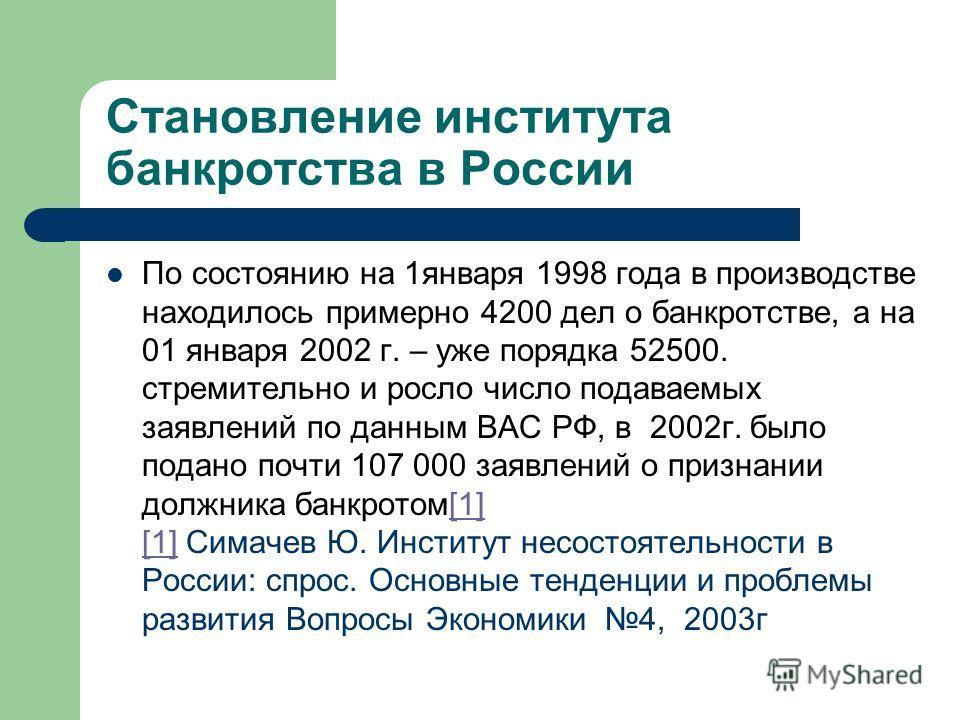 Становление института банкротства в России По состоянию на 1января 1998 года в производстве находилось примерно 4200 дел о банкротстве, а на 01 января 2002 г. – уже порядка 52500. стремительно и росло число подаваемых заявлений по данным ВАС РФ, в 20
