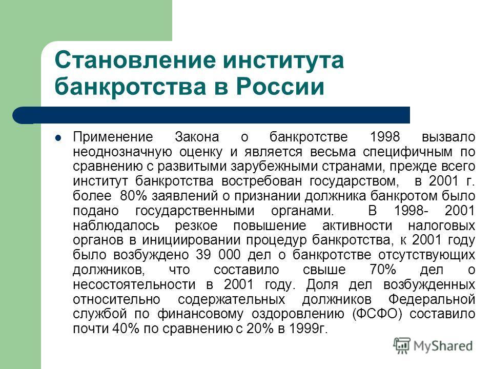 Становление института банкротства в России Применение Закона о банкротстве 1998 вызвало неоднозначную оценку и является весьма специфичным по сравнению с развитыми зарубежными странами, прежде всего институт банкротства востребован государством, в 20