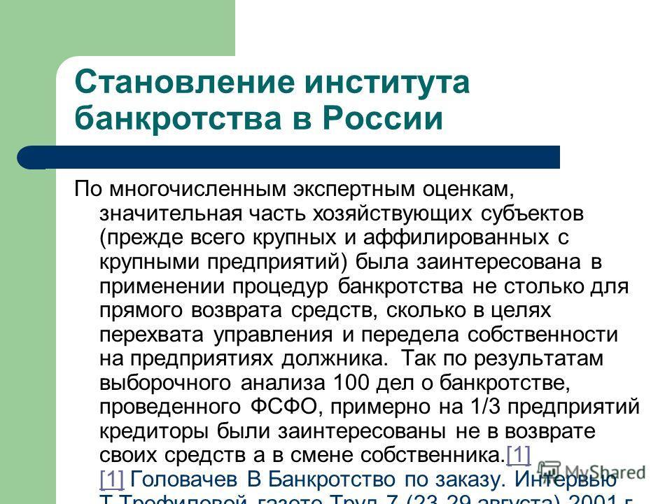 Становление института банкротства в России По многочисленным экспертным оценкам, значительная часть хозяйствующих субъектов (прежде всего крупных и аффилированных с крупными предприятий) была заинтересована в применении процедур банкротства не стольк