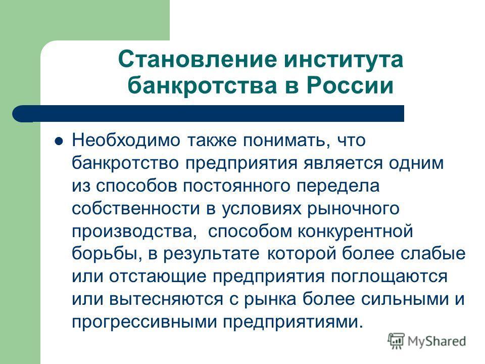 Становление института банкротства в России Необходимо также понимать, что банкротство предприятия является одним из способов постоянного передела собственности в условиях рыночного производства, способом конкурентной борьбы, в результате которой боле