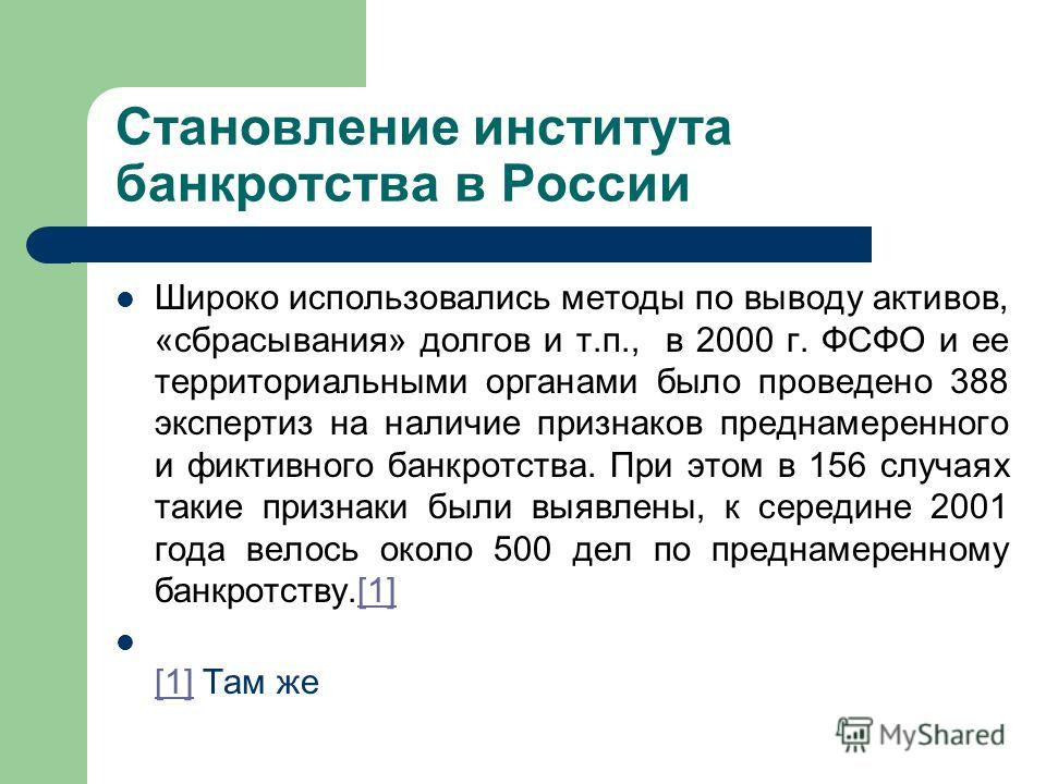Становление института банкротства в России Широко использовались методы по выводу активов, «сбрасывания» долгов и т.п., в 2000 г. ФСФО и ее территориальными органами было проведено 388 экспертиз на наличие признаков преднамеренного и фиктивного банкр