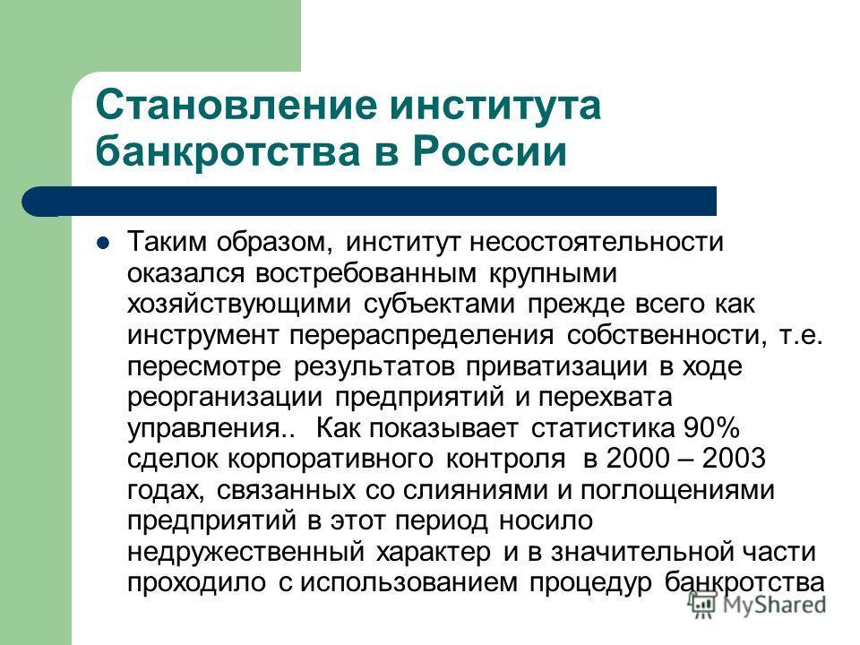 Становление института банкротства в России Таким образом, институт несостоятельности оказался востребованным крупными хозяйствующими субъектами прежде всего как инструмент перераспределения собственности, т.е. пересмотре результатов приватизации в хо