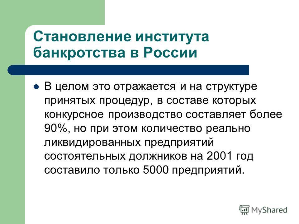 Становление института банкротства в России В целом это отражается и на структуре принятых процедур, в составе которых конкурсное производство составляет более 90%, но при этом количество реально ликвидированных предприятий состоятельных должников на