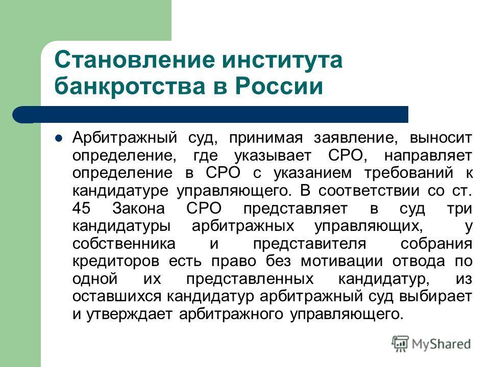 Становление института банкротства в России Арбитражный суд, принимая заявление, выносит определение, где указывает СРО, направляет определение в СРО с указанием требований к кандидатуре управляющего. В соответствии со ст. 45 Закона СРО представляет в