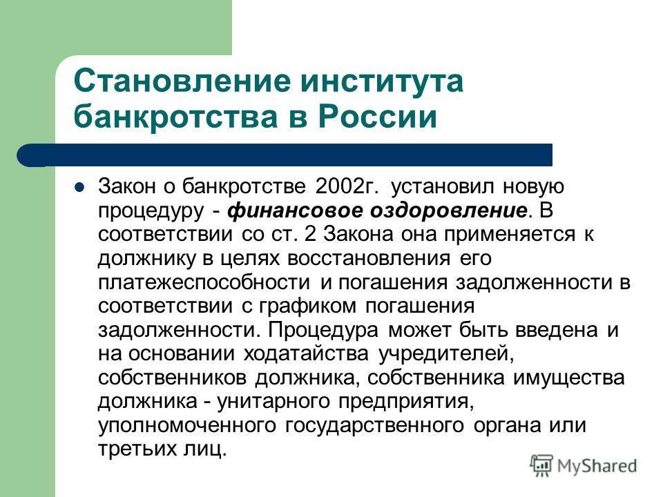 Становление института банкротства в России Закон о банкротстве 2002г. установил новую процедуру - финансовое оздоровление. В соответствии со ст. 2 Закона она применяется к должнику в целях восстановления его платежеспособности и погашения задолженнос