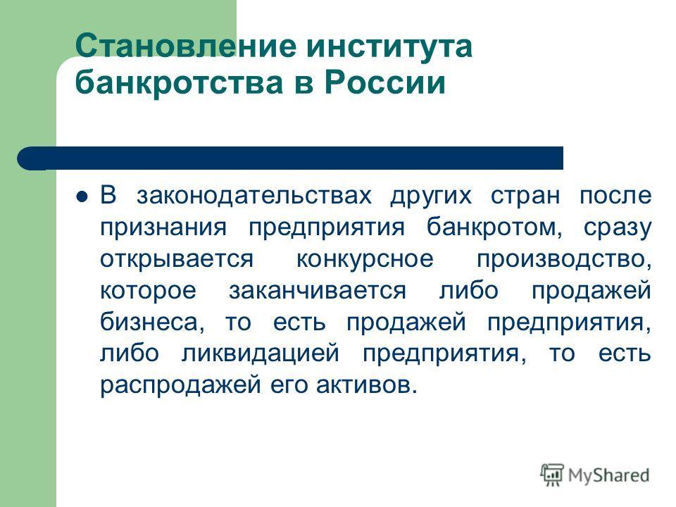 Становление института банкротства в России В законодательствах других стран после признания предприятия банкротом, сразу открывается конкурсное производство, которое заканчивается либо продажей бизнеса, то есть продажей предприятия, либо ликвидацией