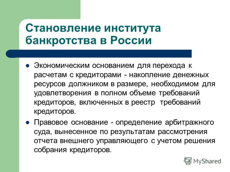 Становление института банкротства в России Экономическим основанием для перехода к расчетам с кредиторами - накопление денежных ресурсов должником в размере, необходимом для удовлетворения в полном объеме требований кредиторов, включенных в реестр тр