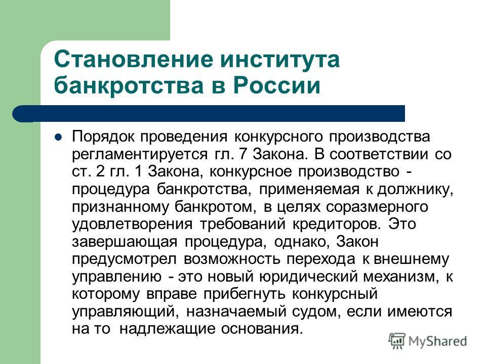 Становление института банкротства в России Порядок проведения конкурсного производства регламентируется гл. 7 Закона. В соответствии со ст. 2 гл. 1 Закона, конкурсное производство - процедура банкротства, применяемая к должнику, признанному банкротом