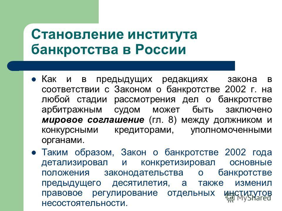 Становление института банкротства в России Как и в предыдущих редакциях закона в соответствии с Законом о банкротстве 2002 г. на любой стадии рассмотрения дел о банкротстве арбитражным судом может быть заключено мировое соглашение (гл. 8) между должн