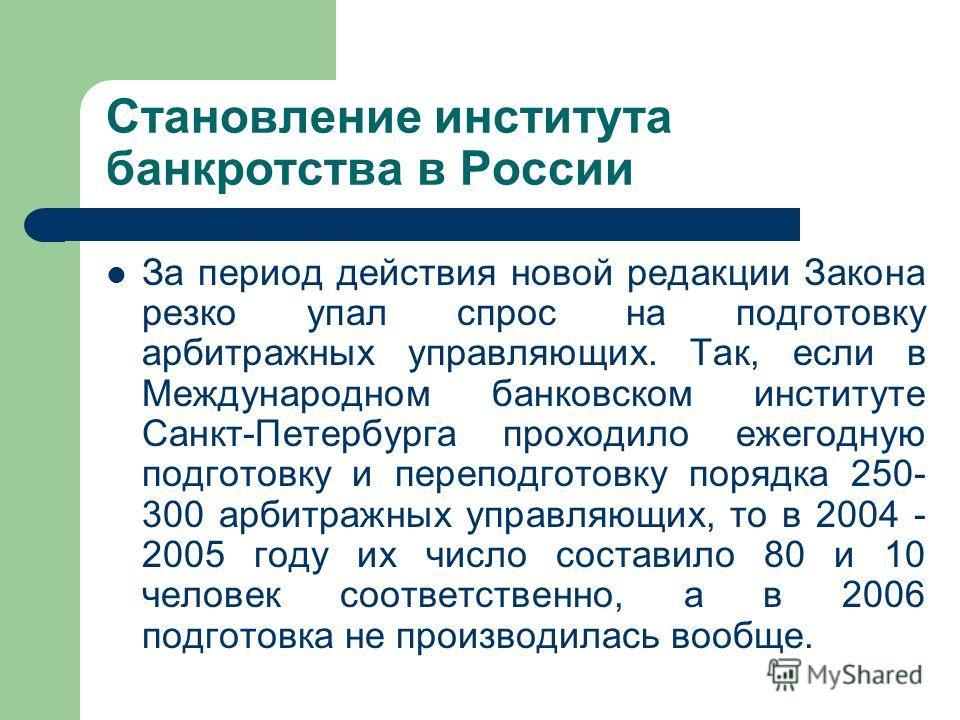 Становление института банкротства в России За период действия новой редакции Закона резко упал спрос на подготовку арбитражных управляющих. Так, если в Международном банковском институте Санкт-Петербурга проходило ежегодную подготовку и переподготовк