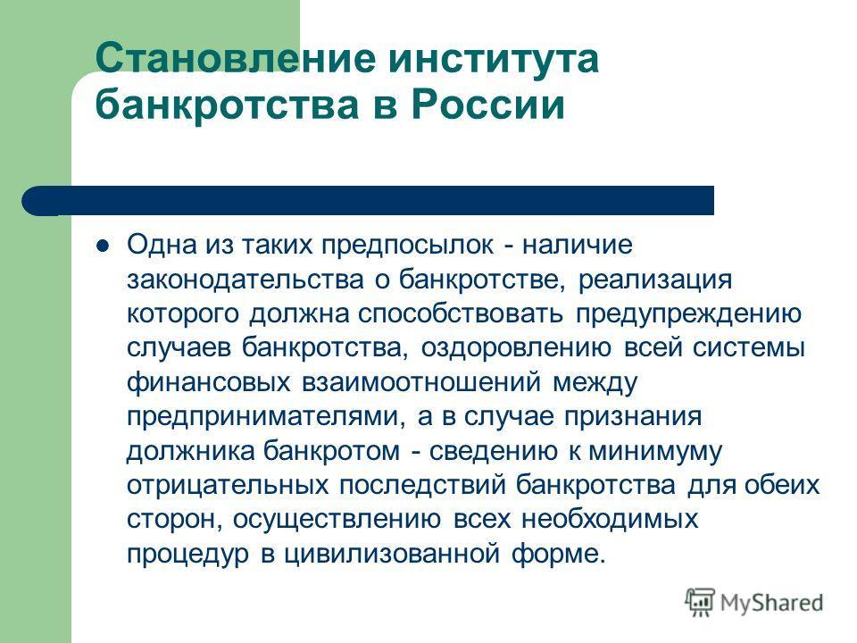 Становление института банкротства в России Одна из таких предпосылок - наличие законодательства о банкротстве, реализация которого должна способствовать предупреждению случаев банкротства, оздоровлению всей системы финансовых взаимоотношений между пр