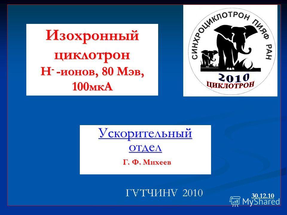 Ускорительный отдел Г. Ф. Михеев Г ТЧИН 2010 А А Изохронный циклотрон Н - -ионов, 80 Мэв, 100мкА 30.12.10