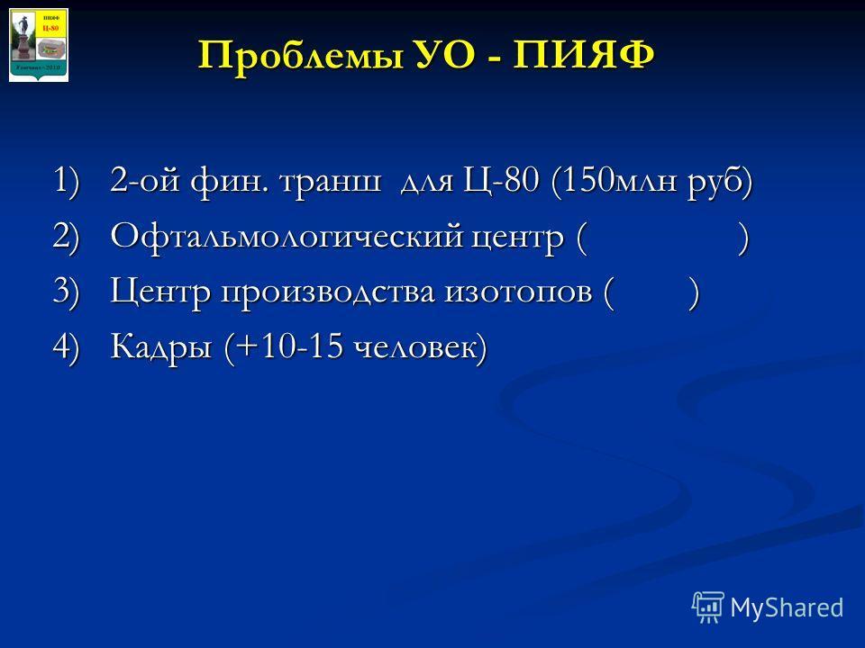 Проблемы УО - ПИЯФ 1)2-ой фин. транш для Ц-80 (150млн руб) 2)Офтальмологический центр ( ) 3)Центр производства изотопов ( ) 4)Кадры (+10-15 человек)