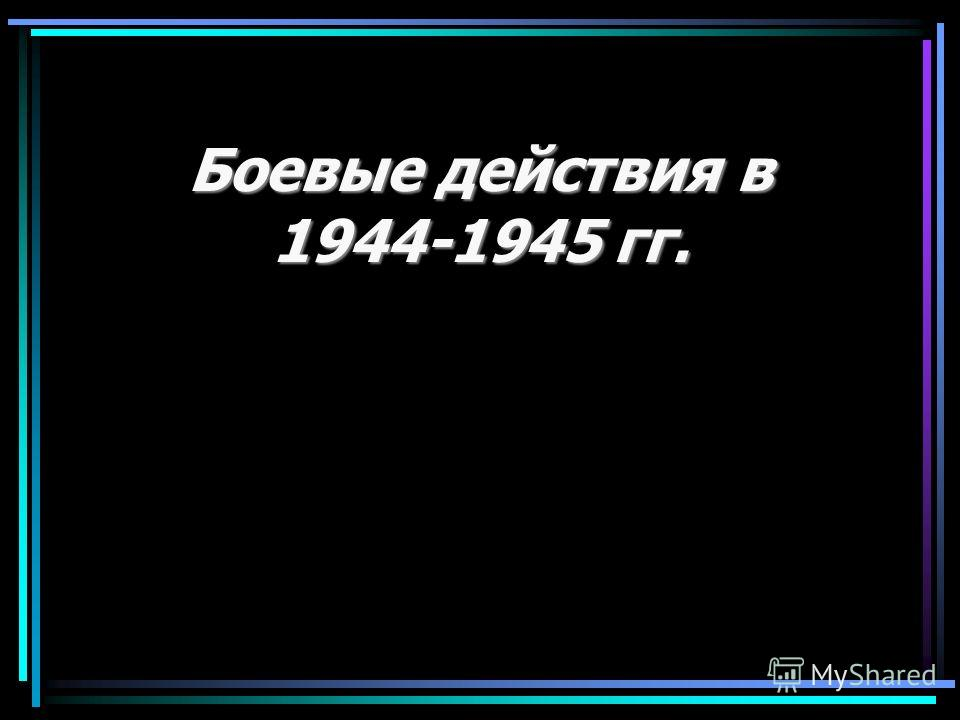 Боевые действия в 1944-1945 гг.