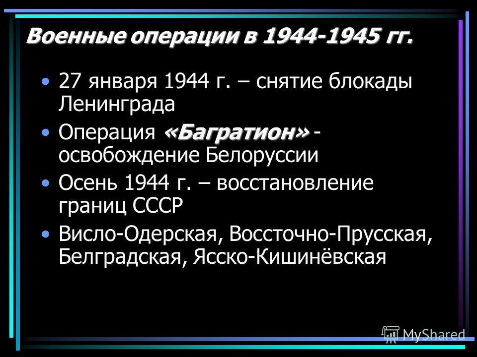 Военные операции в 1944-1945 гг. 27 января 1944 г. – снятие блокады Ленинграда «Багратион»Операция «Багратион» - освобождение Белоруссии Осень 1944 г. – восстановление границ СССР Висло-Одерская, Воссточно-Прусская, Белградская, Ясско-Кишинёвская