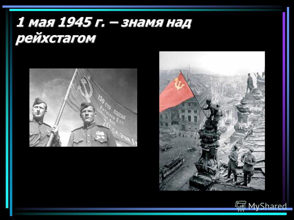 1 мая 1945 г. – знамя над рейхстагом