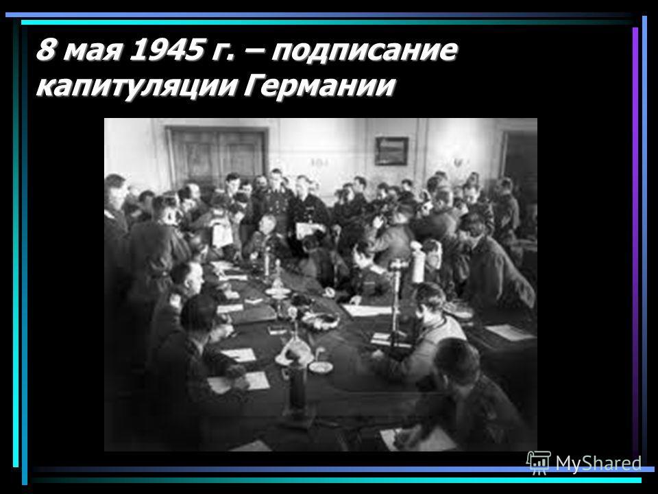8 мая 1945 г. – подписание капитуляции Германии