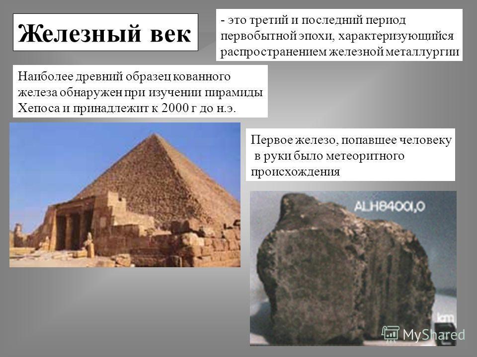 Железный век - это третий и последний период первобытной эпохи, характеризующийся распространением железной металлургии Наиболее древний образец кованного железа обнаружен при изучении пирамиды Хепоса и принадлежит к 2000 г до н.э. Первое железо, поп