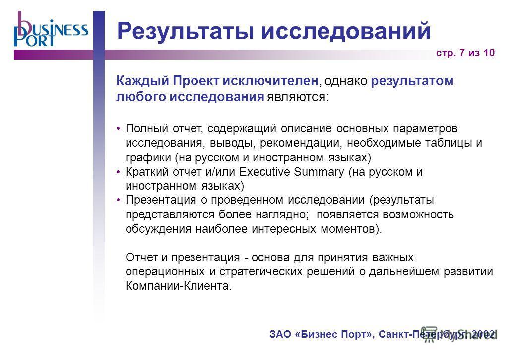 стр. 7 из 10 ЗАО «Бизнес Порт», Санкт-Петербург, 2002 Результаты исследований Каждый Проект исключителен, однако результатом любого исследования являются: Полный отчет, содержащий описание основных параметров исследования, выводы, рекомендации, необх