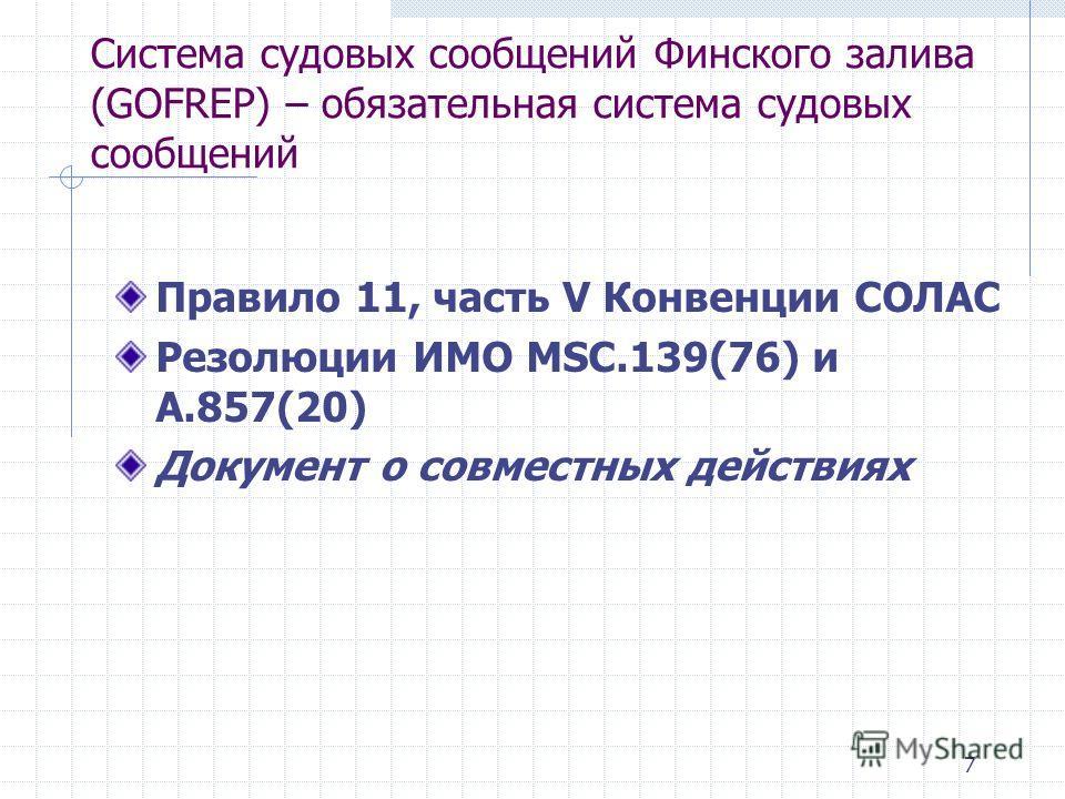 7 Система судовых сообщений Финского залива (GOFREP) – обязательная система судовых сообщений Правило 11, часть V Конвенции СОЛАС Резолюции ИМО MSC.139(76) и A.857(20) Документ о совместных действиях